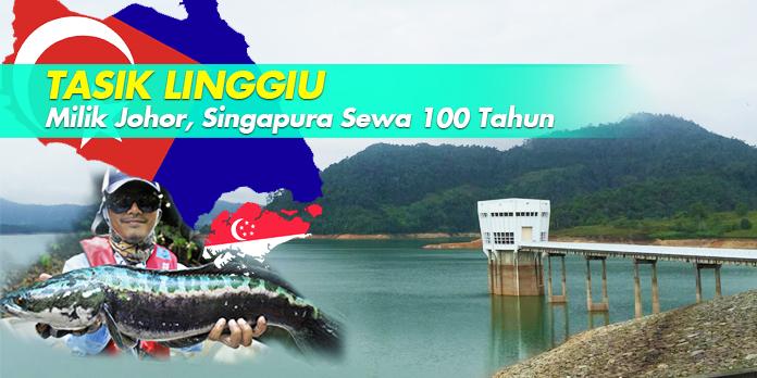 TASIK LINGGIU: MILIK JOHOR, SINGAPURA SEWA 100 TAHUN